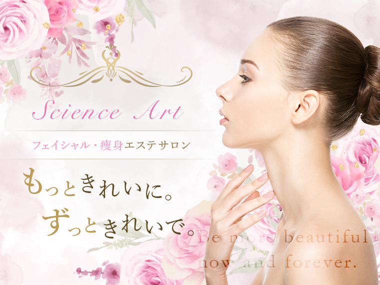 Science Art フェイシャル・痩身エステサロン もっときれいに。ずっときれいで。 Be more beautiful now and forever.